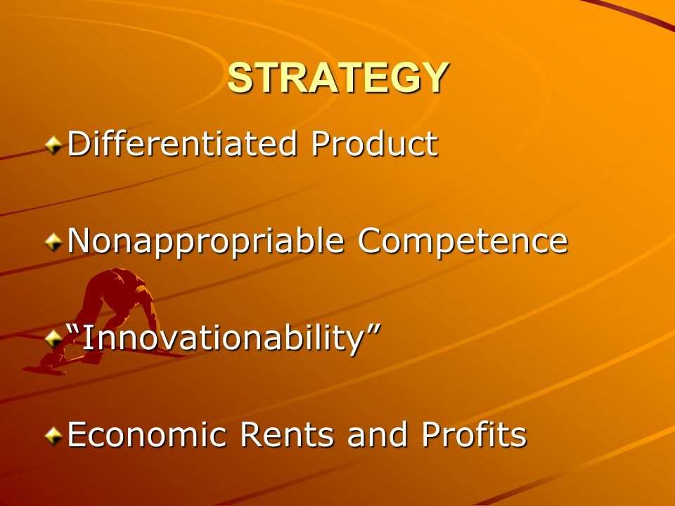 STRATEGY Differentiated Product Nonappropriable Competence Innovationability Economic Rents and Profits