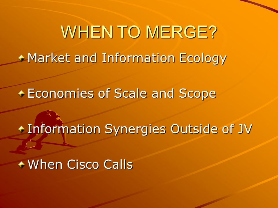 WHEN TO MERGE? Market and Information Ecology Economies of Scale and Scope Information Synergies Outside of JV When Cisco Calls