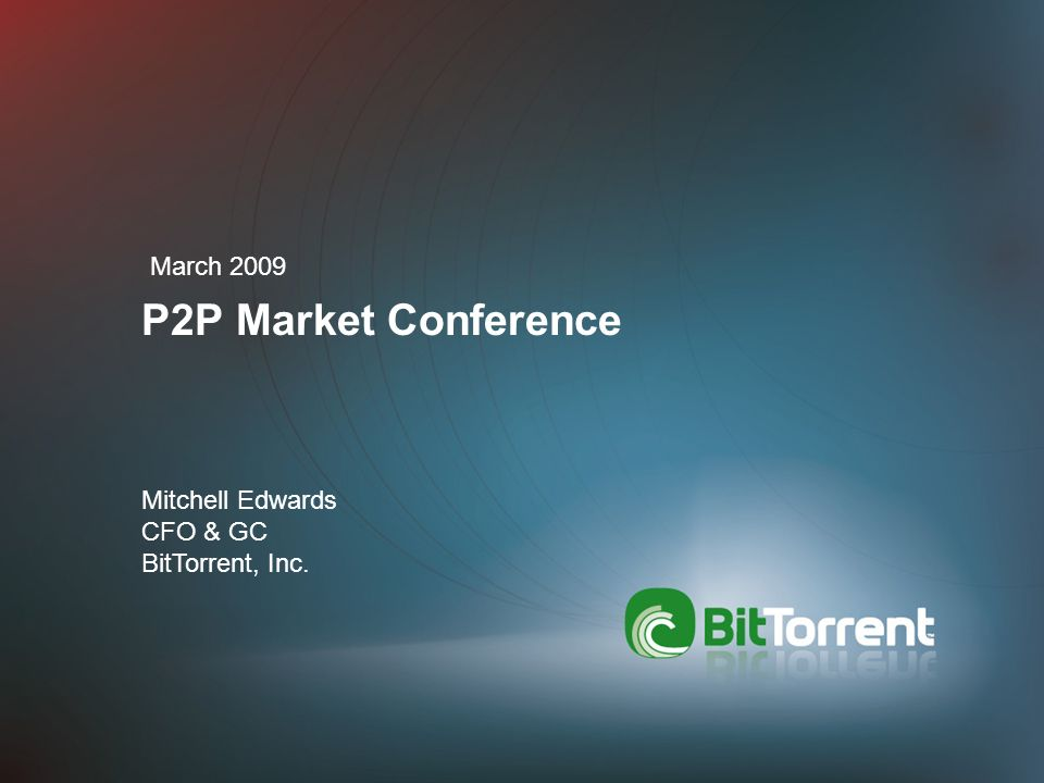 P2P Market Conference March 2009 Mitchell Edwards CFO & GC BitTorrent, Inc.