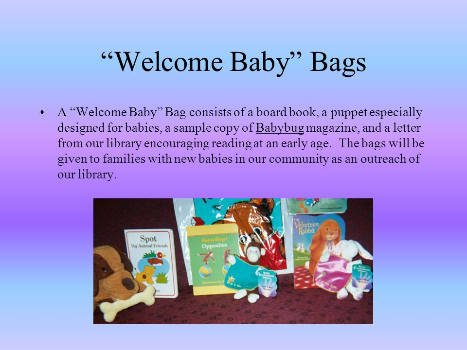 Welcome Baby Bags A Welcome Baby Bag consists of a board book, a puppet especially designed for babies, a sample copy of Babybug magazine, and a letter from our library encouraging reading at an early age.