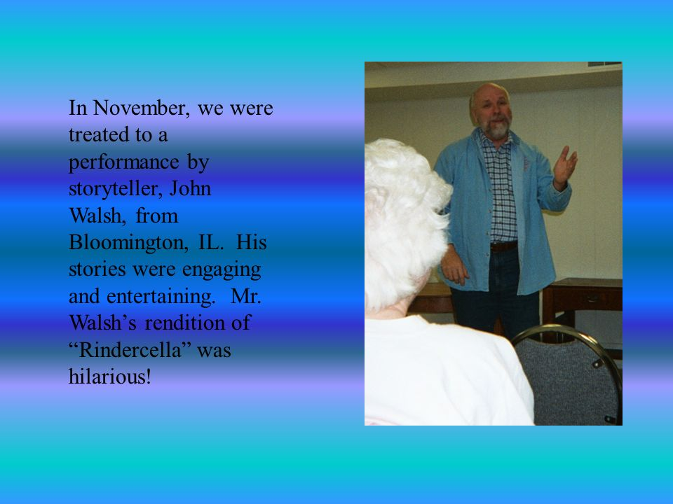 In November, we were treated to a performance by storyteller, John Walsh, from Bloomington, IL. His stories were engaging and entertaining. Mr. Walshs