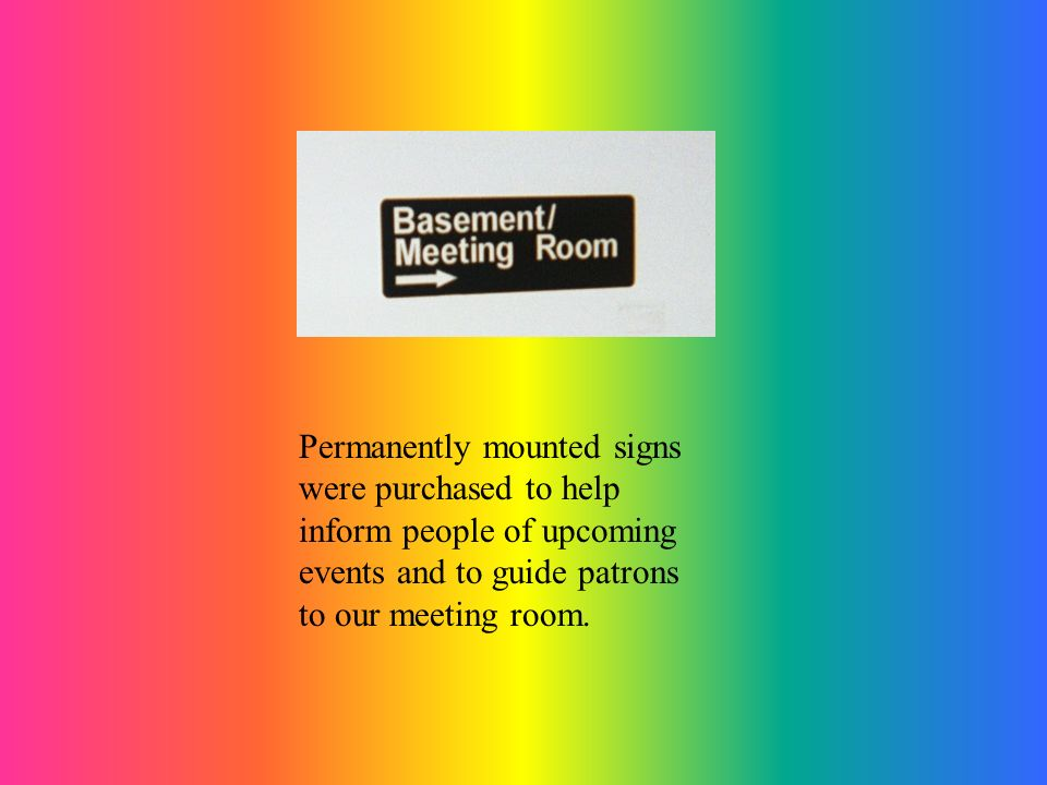Permanently mounted signs were purchased to help inform people of upcoming events and to guide patrons to our meeting room.