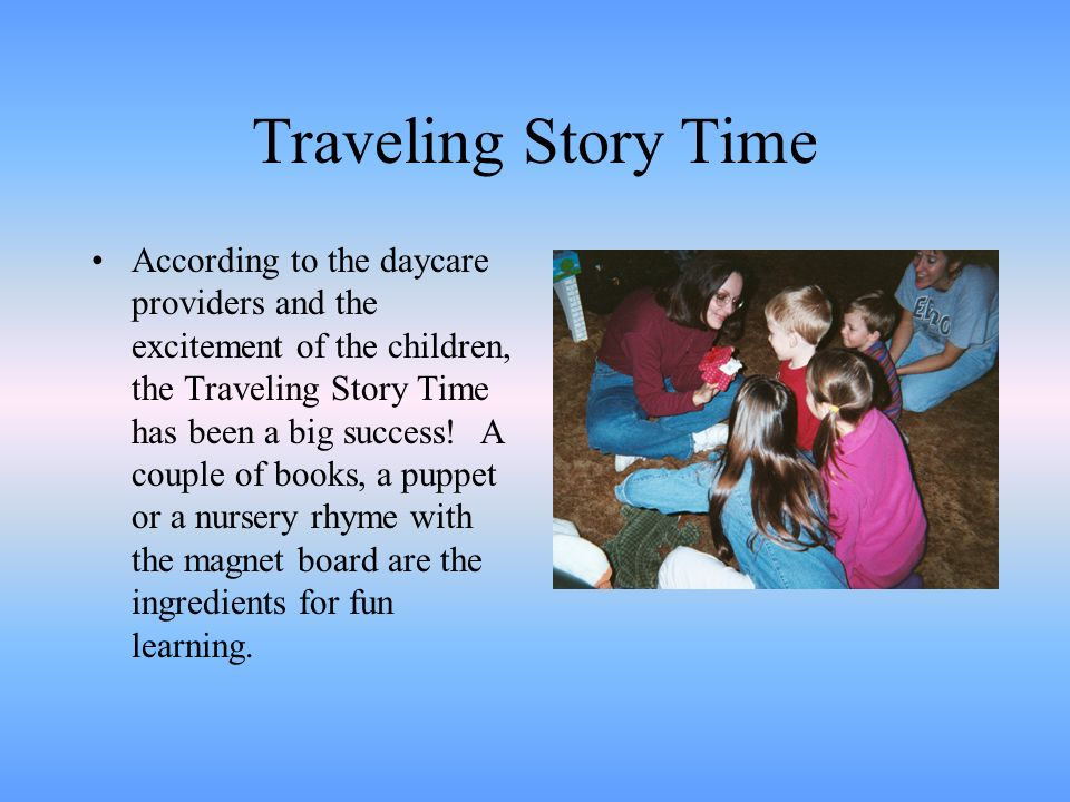 Traveling Story Time According to the daycare providers and the excitement of the children, the Traveling Story Time has been a big success! A couple