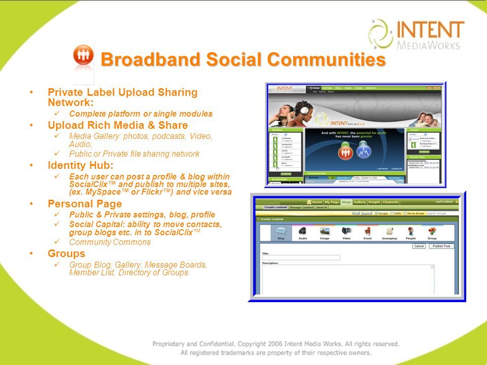 Broadband Social Communities Private Label Upload Sharing Network: Complete platform or single modules Upload Rich Media & Share Media Gallery: photos, podcasts, Video, Audio, Public or Private file sharing network Identity Hub: Each user can post a profile & blog within SocialClix and publish to multiple sites, (ex.