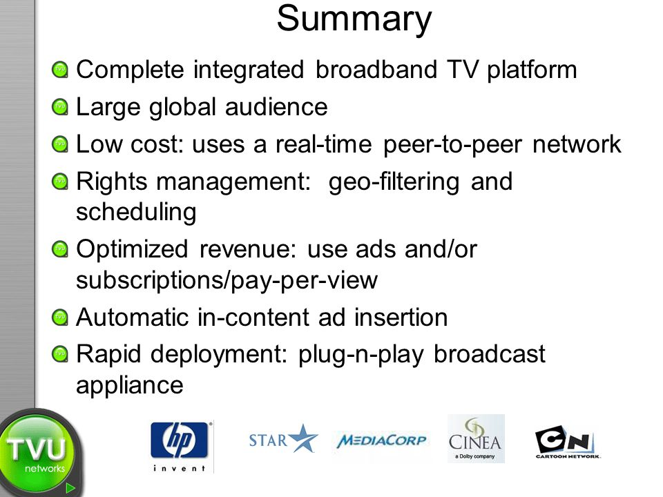 Summary Complete integrated broadband TV platform Large global audience Low cost: uses a real-time peer-to-peer network Rights management: geo-filteri