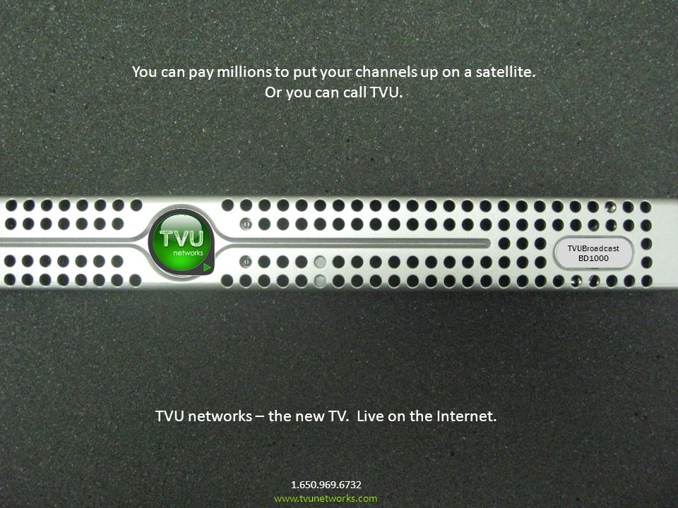 TVU You can pay millions to put your channels up on a satellite. Or you can call TVU. 1.650.969.6732 www.tvunetworks.com TVU networks – the new TV. Li