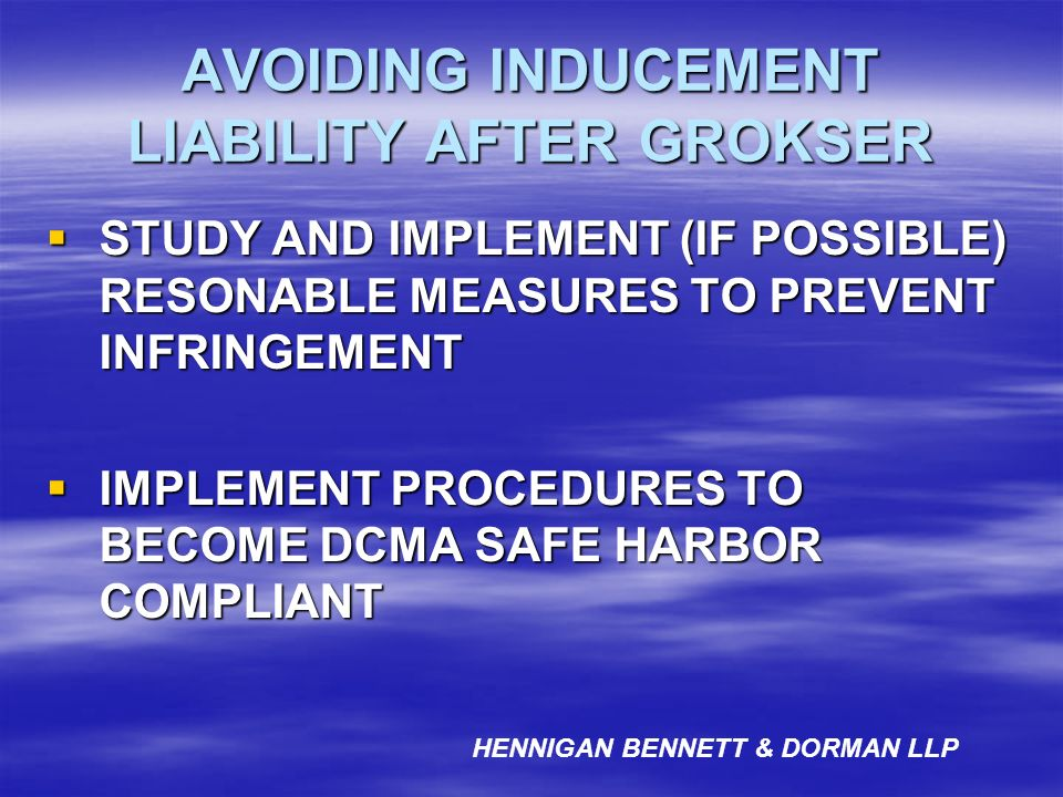 AVOIDING INDUCEMENT LIABILITY AFTER GROKSER STUDY AND IMPLEMENT (IF POSSIBLE) RESONABLE MEASURES TO PREVENT INFRINGEMENT STUDY AND IMPLEMENT (IF POSSI