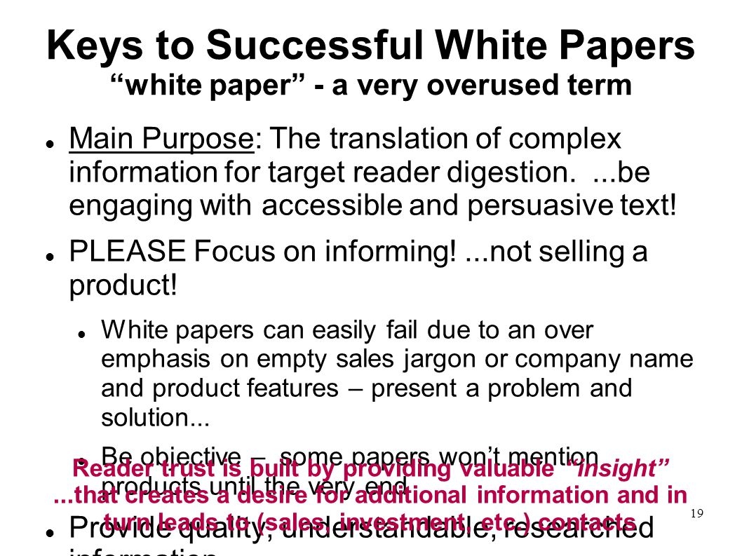 19 Keys to Successful White Papers white paper - a very overused term Main Purpose: The translation of complex information for target reader digestion....be engaging with accessible and persuasive text.