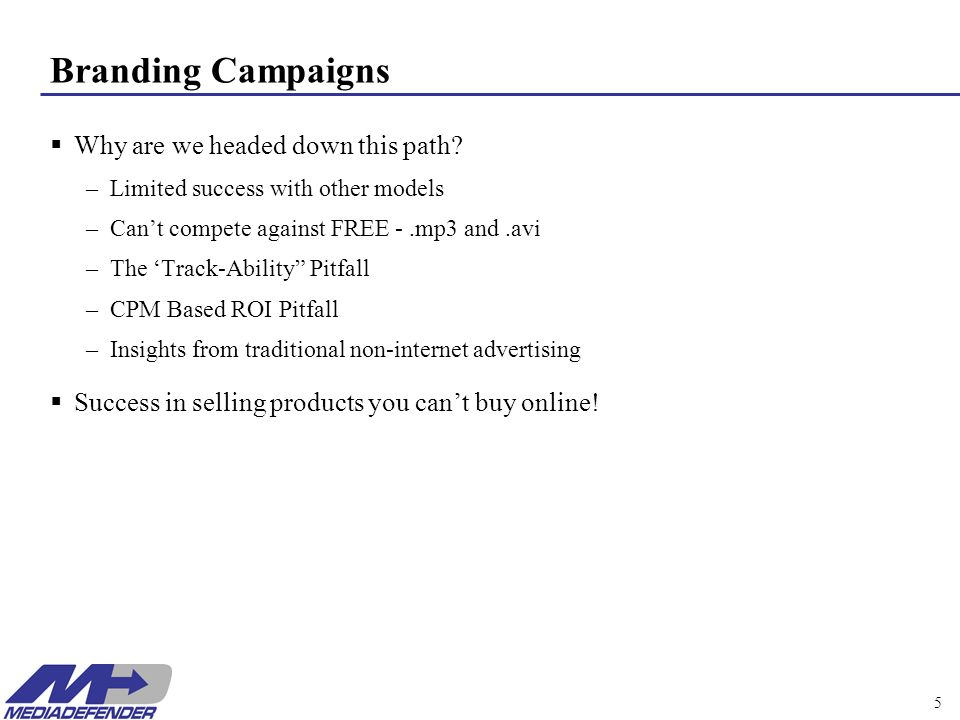 MediaDefender 5 Branding Campaigns Why are we headed down this path? –Limited success with other models –Cant compete against FREE -.mp3 and.avi –The