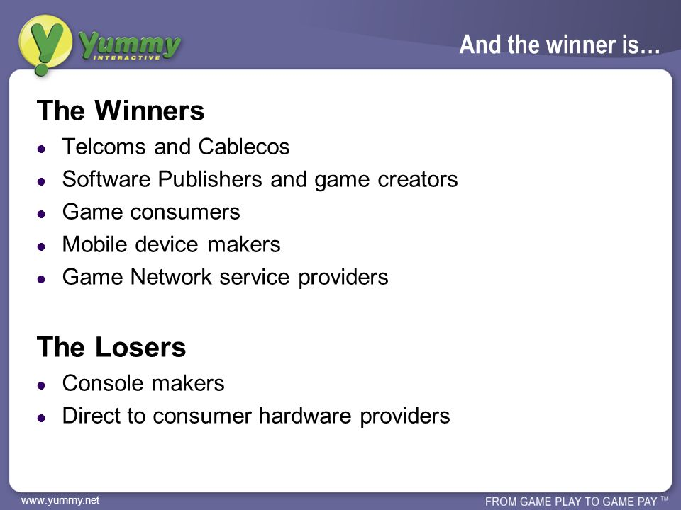 www.yummy.net And the winner is… The Winners Telcoms and Cablecos Software Publishers and game creators Game consumers Mobile device makers Game Network service providers The Losers Console makers Direct to consumer hardware providers