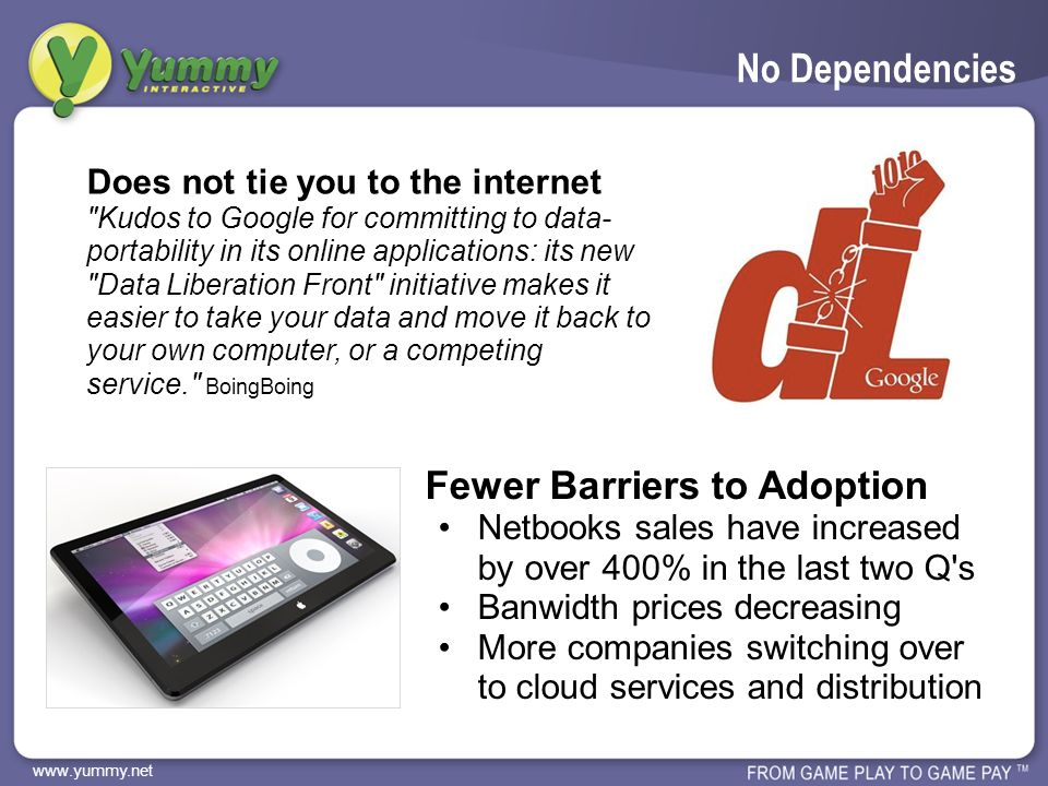 www.yummy.net No Dependencies Does not tie you to the internet Kudos to Google for committing to data- portability in its online applications: its new Data Liberation Front initiative makes it easier to take your data and move it back to your own computer, or a competing service. BoingBoing Fewer Barriers to Adoption Netbooks sales have increased by over 400% in the last two Q s Banwidth prices decreasing More companies switching over to cloud services and distribution