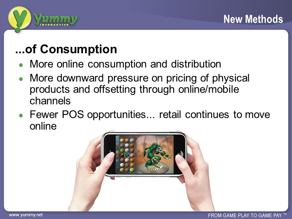 www.yummy.net New Methods...of Consumption More online consumption and distribution More downward pressure on pricing of physical products and offsetting through online/mobile channels Fewer POS opportunities...