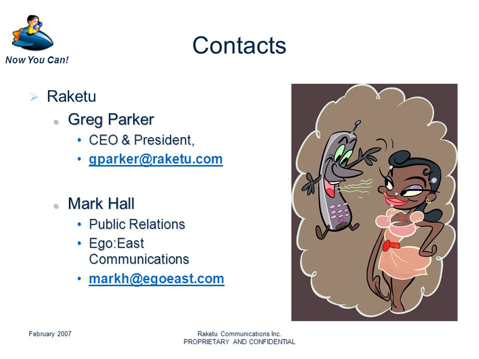 Now You Can! February 2007Raketu Communications Inc. PROPRIETARY AND CONFIDENTIAL Contacts Raketu Greg Parker Greg Parker CEO & President,CEO & Presid