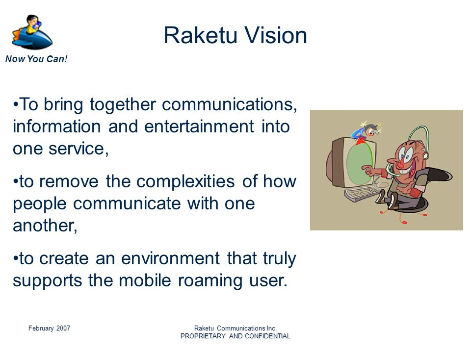Now You Can! February 2007Raketu Communications Inc. PROPRIETARY AND CONFIDENTIAL Raketu Vision To bring together communications, information and ente