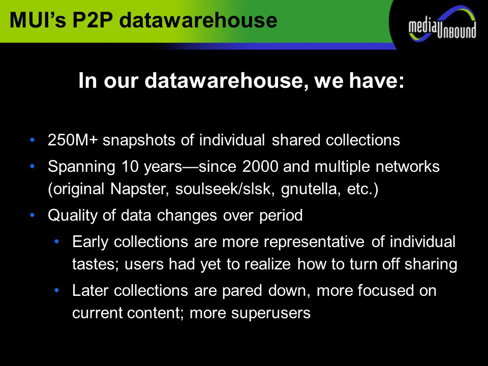 MUIs P2P datawarehouse 250M+ snapshots of individual shared collections Spanning 10 yearssince 2000 and multiple networks (original Napster, soulseek/slsk, gnutella, etc.) Quality of data changes over period Early collections are more representative of individual tastes; users had yet to realize how to turn off sharing Later collections are pared down, more focused on current content; more superusers In our datawarehouse, we have: