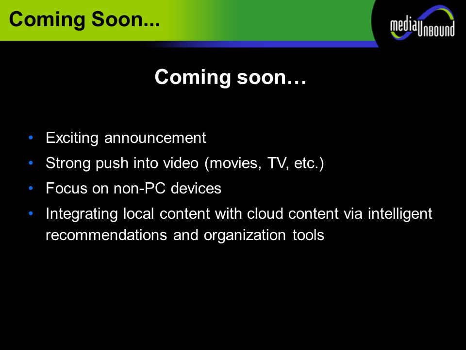 Coming Soon... Exciting announcement Strong push into video (movies, TV, etc.) Focus on non-PC devices Integrating local content with cloud content vi