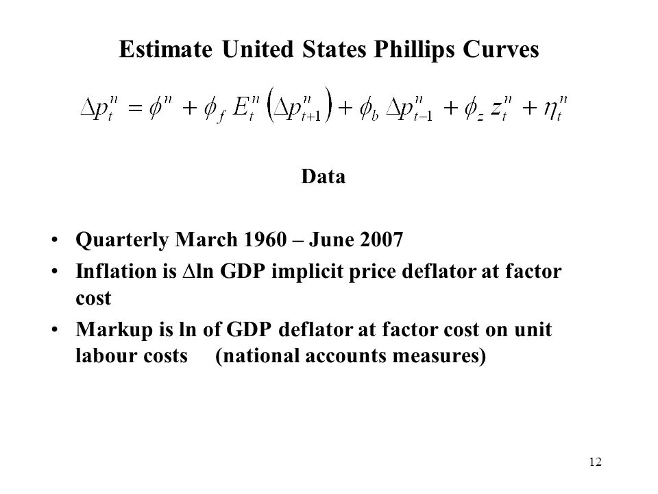 12 Estimate United States Phillips Curves Data Quarterly March 1960 – June 2007 Inflation is ln GDP implicit price deflator at factor cost Markup is l