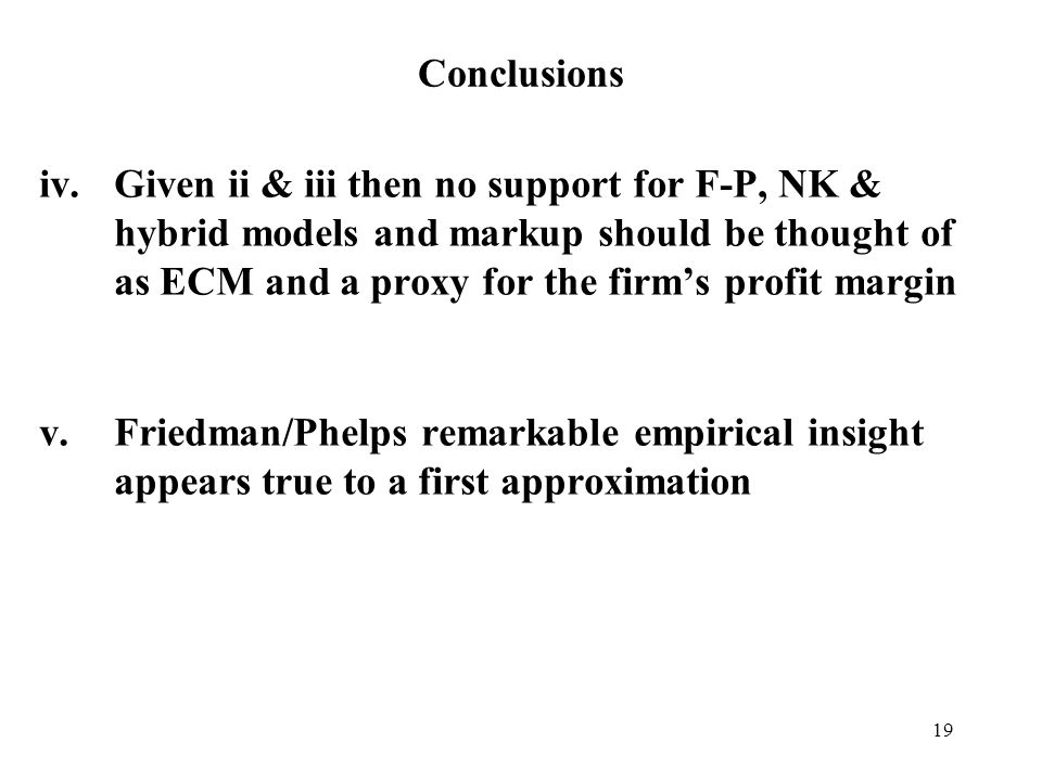 19 Conclusions iv.Given ii & iii then no support for F-P, NK & hybrid models and markup should be thought of as ECM and a proxy for the firms profit m