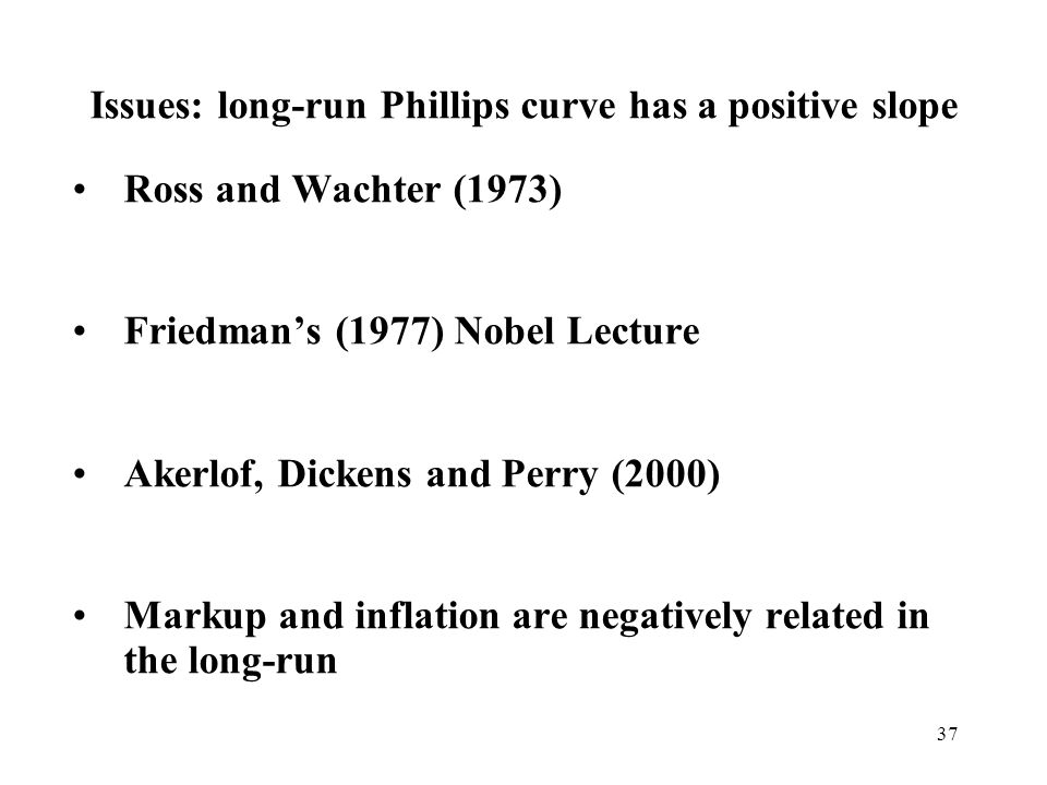 37 Issues: long-run Phillips curve has a positive slope Ross and Wachter (1973) Friedmans (1977) Nobel Lecture Akerlof, Dickens and Perry (2000) Marku