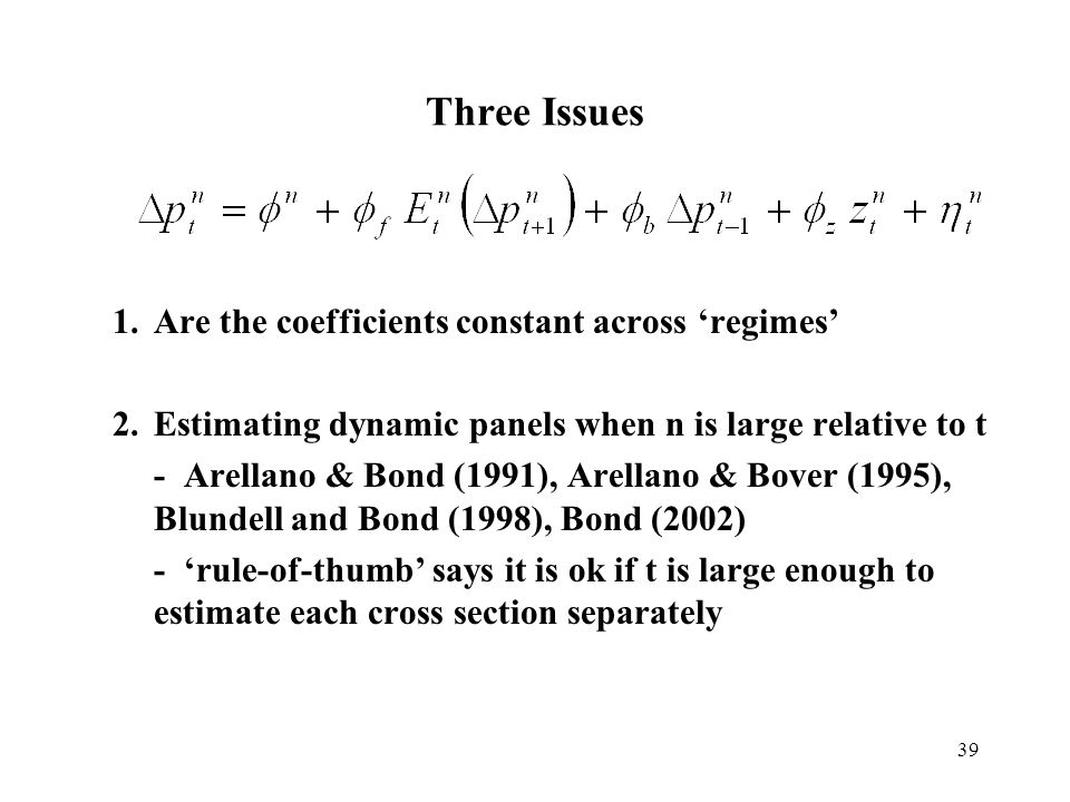 39 Three Issues 1.Are the coefficients constant across regimes 2.Estimating dynamic panels when n is large relative to t - Arellano & Bond (1991), Are