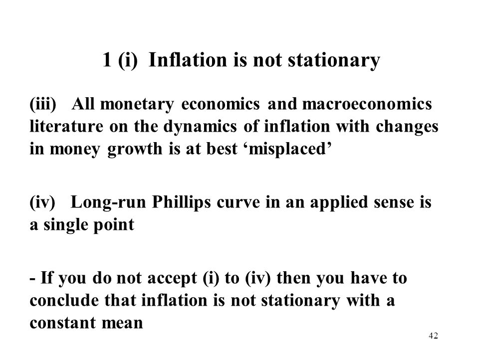 42 1 (i) Inflation is not stationary (iii) All monetary economics and macroeconomics literature on the dynamics of inflation with changes in money growth is at best misplaced (iv) Long-run Phillips curve in an applied sense is a single point - If you do not accept (i) to (iv) then you have to conclude that inflation is not stationary with a constant mean