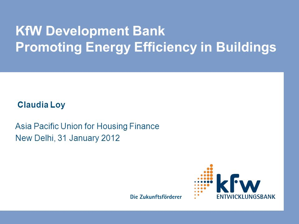 KfW Development Bank Promoting Energy Efficiency in Buildings Claudia Loy Asia Pacific Union for Housing Finance New Delhi, 31 January 2012