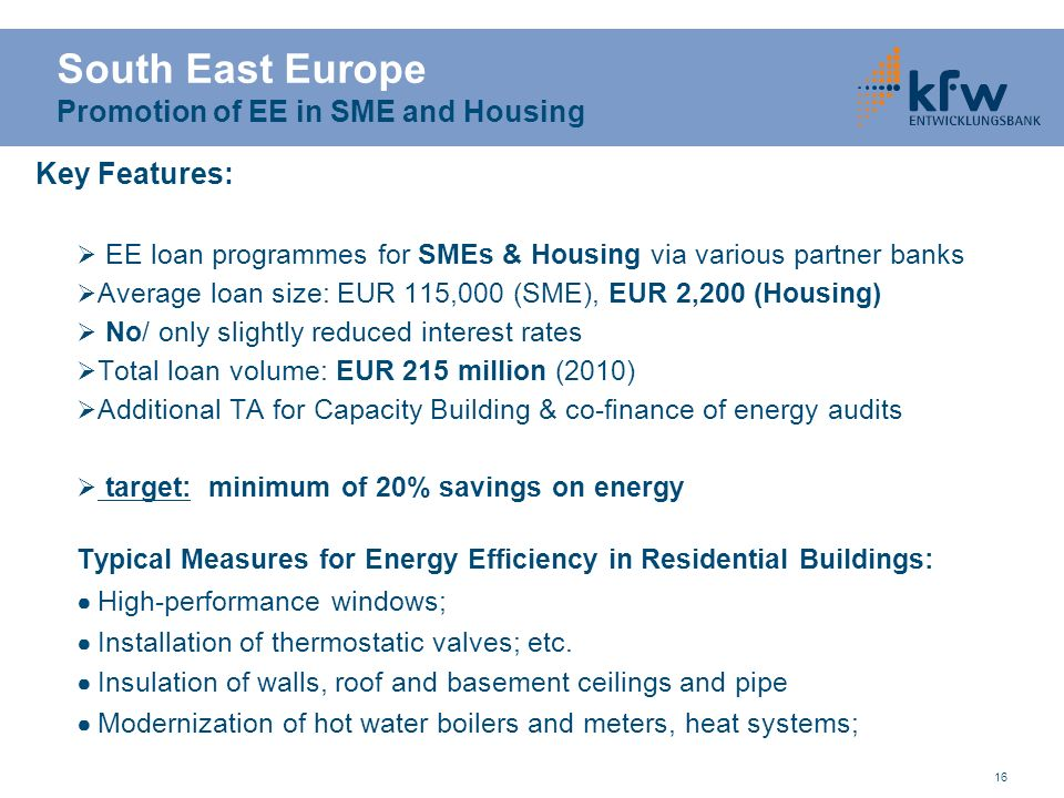 16 Key Features: EE loan programmes for SMEs & Housing via various partner banks Average loan size: EUR 115,000 (SME), EUR 2,200 (Housing) No/ only sl