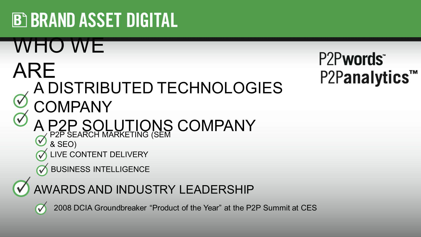 A DISTRIBUTED TECHNOLOGIES COMPANY A P2P SOLUTIONS COMPANY P2P SEARCH MARKETING (SEM & SEO) AWARDS AND INDUSTRY LEADERSHIP 2008 DCIA Groundbreaker Product of the Year at the P2P Summit at CES LIVE CONTENT DELIVERY BUSINESS INTELLIGENCE WHO WE ARE