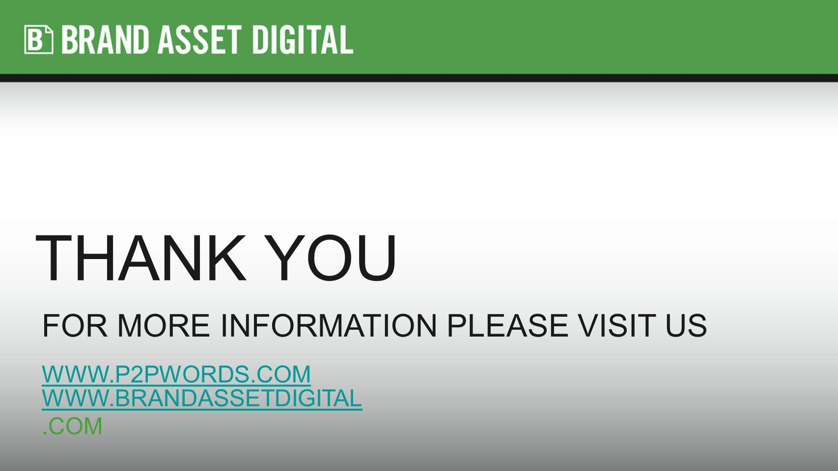 THANK YOU FOR MORE INFORMATION PLEASE VISIT US WWW.P2PWORDS.COM WWW.BRANDASSETDIGITAL WWW.BRANDASSETDIGITAL.COM