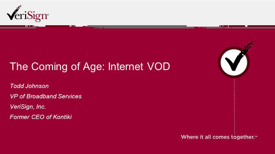 The Coming of Age: Internet VOD Todd Johnson VP of Broadband Services VeriSign, Inc. Former CEO of Kontiki
