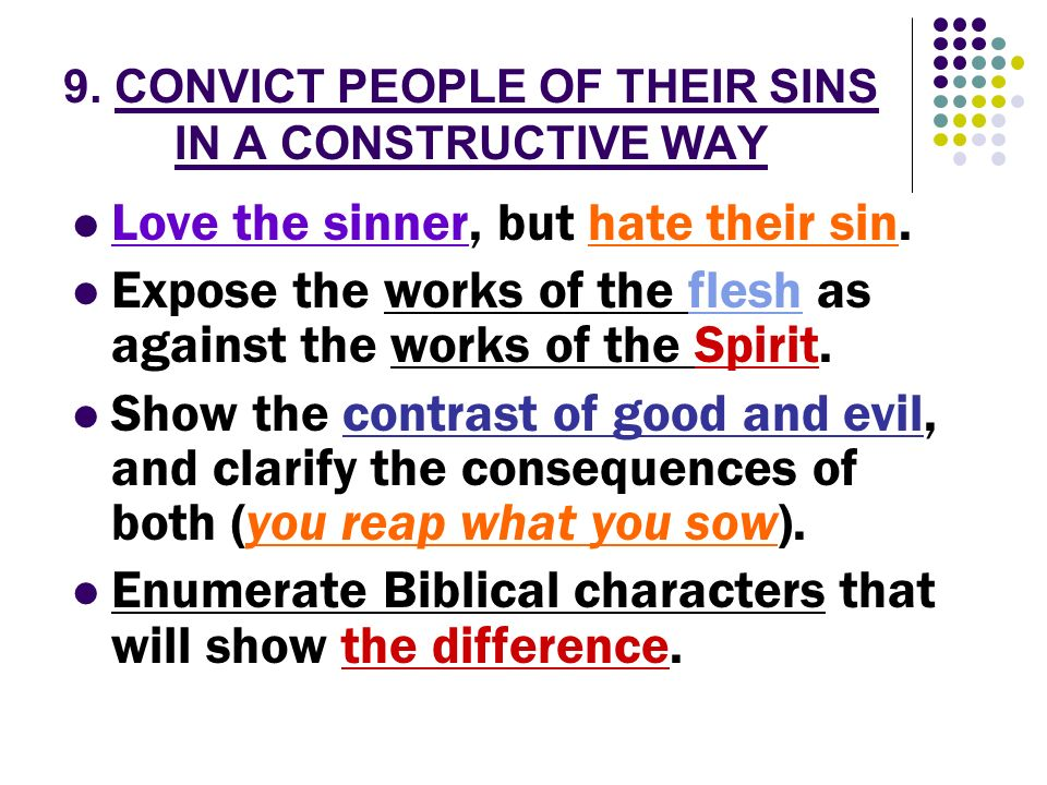 9. CONVICT PEOPLE OF THEIR SINS IN A CONSTRUCTIVE WAY Love the sinner, but hate their sin. Expose the works of the flesh as against the works of the S