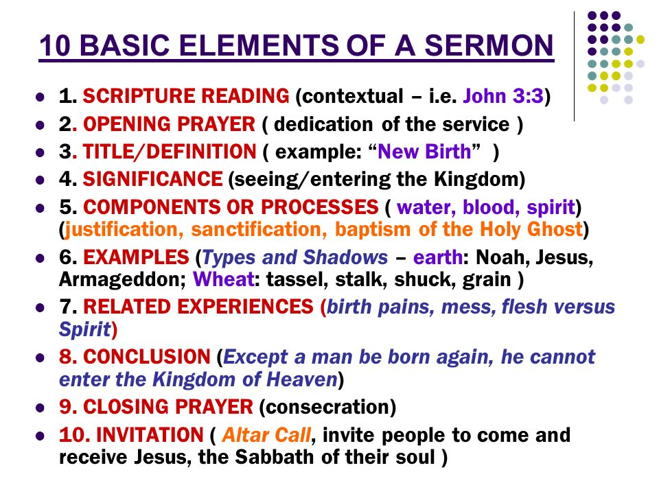 10 BASIC ELEMENTS OF A SERMON 1. SCRIPTURE READING (contextual – i.e. John 3:3) 2. OPENING PRAYER ( dedication of the service ) 3. TITLE/DEFINITION (