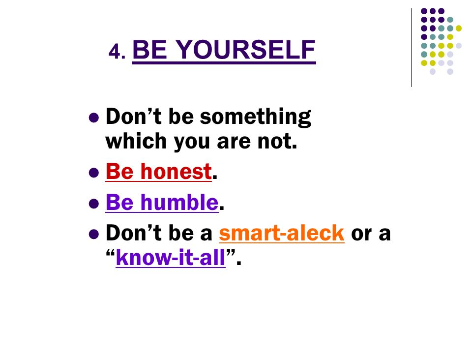 4. BE YOURSELF Dont be something which you are not. Be honest. Be humble. Dont be a smart-aleck or aknow-it-all.