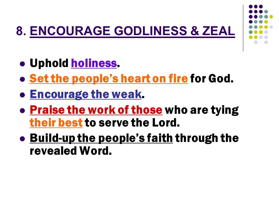 8. ENCOURAGE GODLINESS & ZEAL Uphold holiness. Set the peoples heart on fire for God. Encourage the weak. Praise the work of those who are tying their