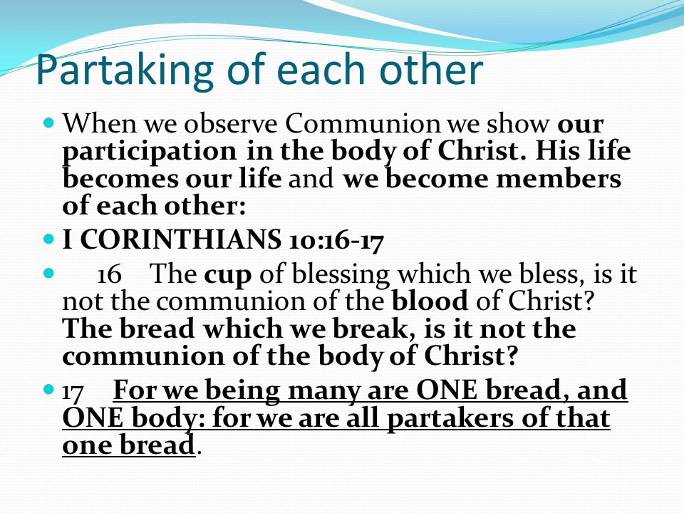 Partaking of each other When we observe Communion we show our participation in the body of Christ. His life becomes our life and we become members of