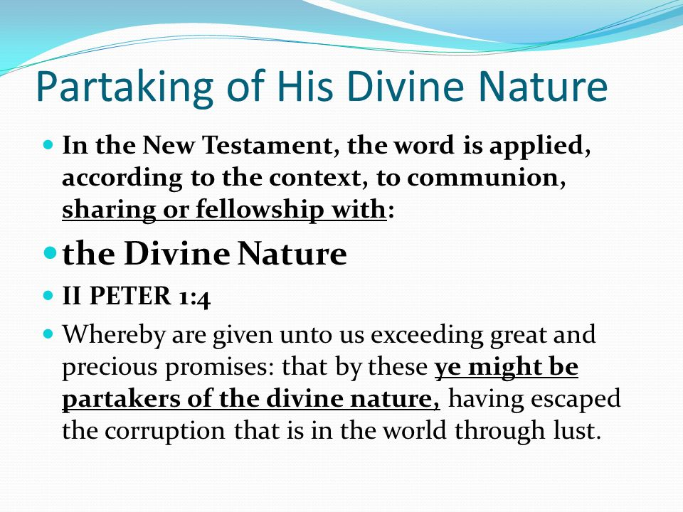 Partaking of His Divine Nature In the New Testament, the word is applied, according to the context, to communion, sharing or fellowship with: the Divine Nature II PETER 1:4 Whereby are given unto us exceeding great and precious promises: that by these ye might be partakers of the divine nature, having escaped the corruption that is in the world through lust.