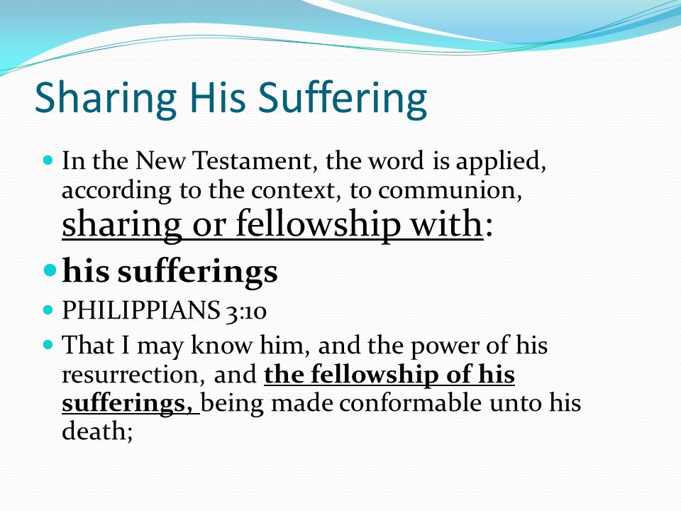 Sharing His Suffering In the New Testament, the word is applied, according to the context, to communion, sharing or fellowship with: his sufferings PHILIPPIANS 3:10 That I may know him, and the power of his resurrection, and the fellowship of his sufferings, being made conformable unto his death;