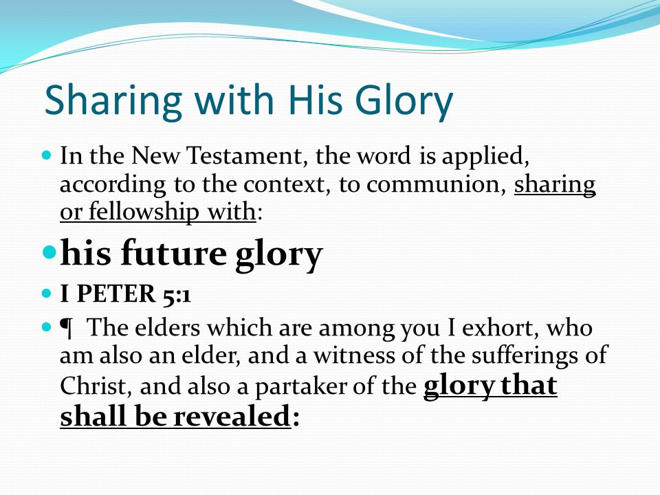 Sharing with His Glory In the New Testament, the word is applied, according to the context, to communion, sharing or fellowship with: his future glory I PETER 5:1 ¶ The elders which are among you I exhort, who am also an elder, and a witness of the sufferings of Christ, and also a partaker of the glory that shall be revealed: