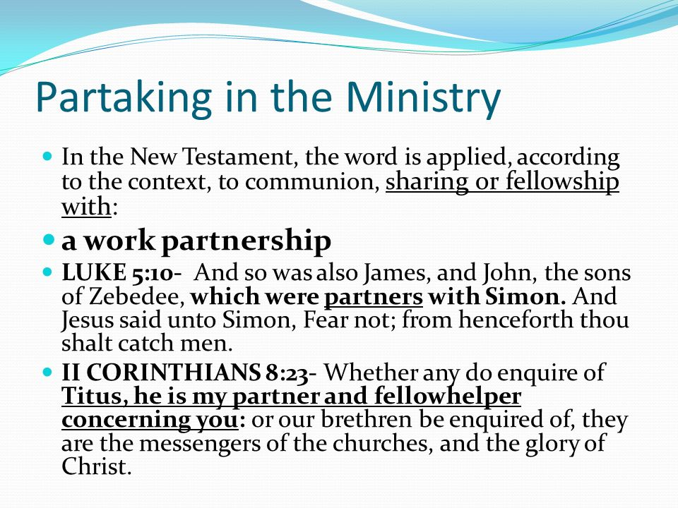 Partaking in the Ministry In the New Testament, the word is applied, according to the context, to communion, s haring or fellowship with: a work partnership LUKE 5:10- And so was also James, and John, the sons of Zebedee, which were partners with Simon.