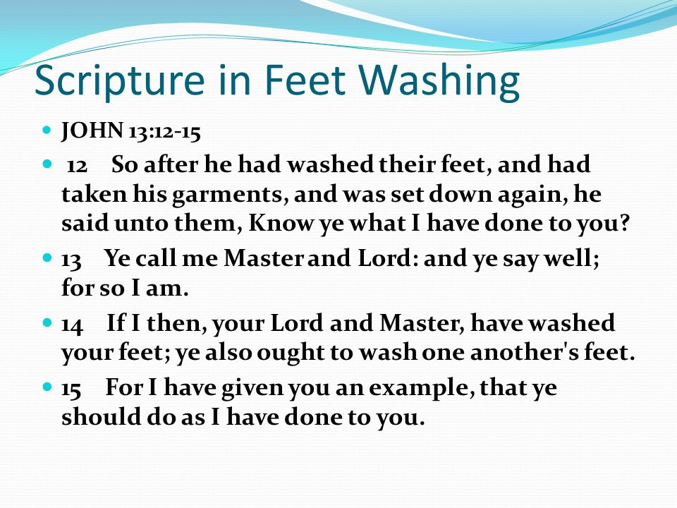 Scripture in Feet Washing JOHN 13:12-15 12 So after he had washed their feet, and had taken his garments, and was set down again, he said unto them, Know ye what I have done to you.
