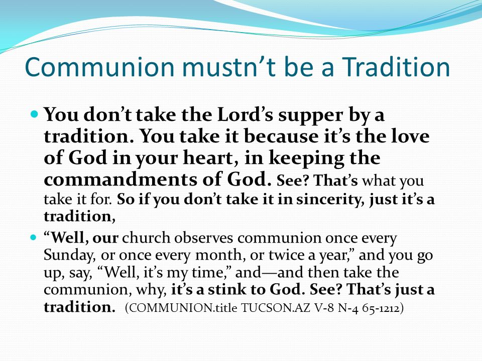 Communion mustnt be a Tradition You dont take the Lords supper by a tradition. You take it because its the love of God in your heart, in keeping the c