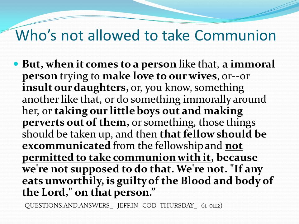 Whos not allowed to take Communion But, when it comes to a person like that, a immoral person trying to make love to our wives, or--or insult our daughters, or, you know, something another like that, or do something immorally around her, or taking our little boys out and making perverts out of them, or something, those things should be taken up, and then that fellow should be excommunicated from the fellowship and not permitted to take communion with it, because we re not supposed to do that.