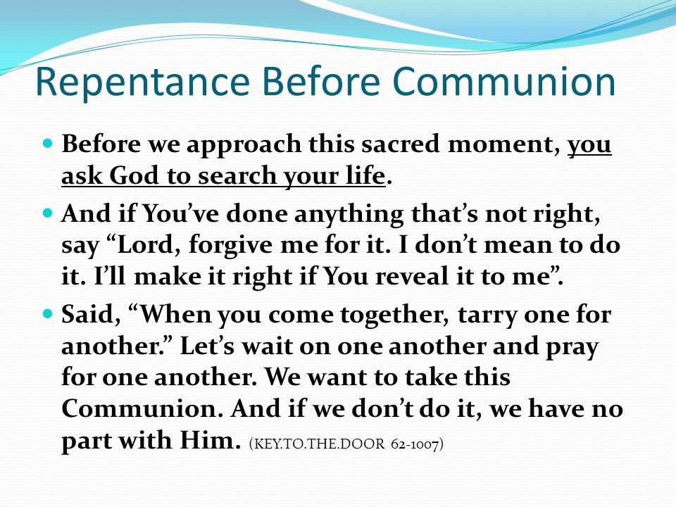 Repentance Before Communion Before we approach this sacred moment, you ask God to search your life. And if Youve done anything thats not right, say Lo