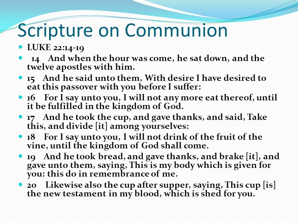 Scripture on Communion LUKE 22:14-19 14 And when the hour was come, he sat down, and the twelve apostles with him.