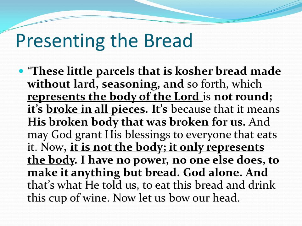Presenting the Bread These little parcels that is kosher bread made without lard, seasoning, and so forth, which represents the body of the Lord is not round; its broke in all pieces.