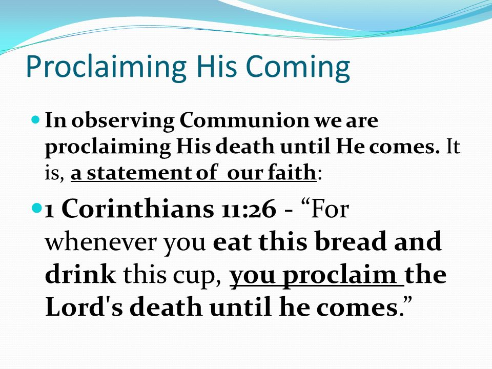 Proclaiming His Coming In observing Communion we are proclaiming His death until He comes.