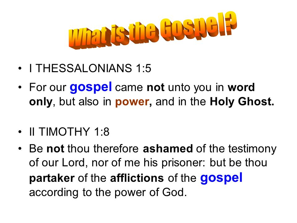 I THESSALONIANS 1:5 For our gospel came not unto you in word only, but also in power, and in the Holy Ghost. II TIMOTHY 1:8 Be not thou therefore asha