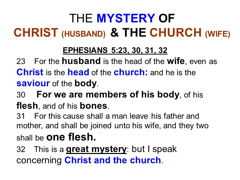 THE MYSTERY OF CHRIST (HUSBAND) & THE CHURCH (WIFE) EPHESIANS 5:23, 30, 31, 32 23 For the husband is the head of the wife, even as Christ is the head