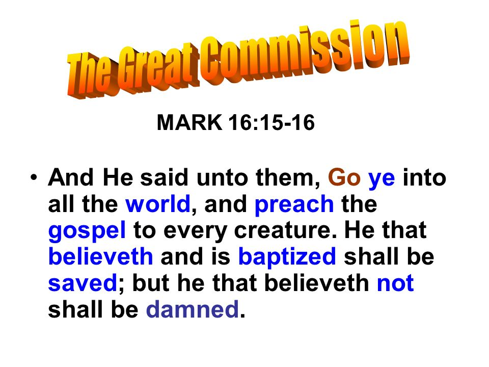 MARK 16:15-16 And He said unto them, Go ye into all the world, and preach the gospel to every creature. He that believeth and is baptized shall be sav