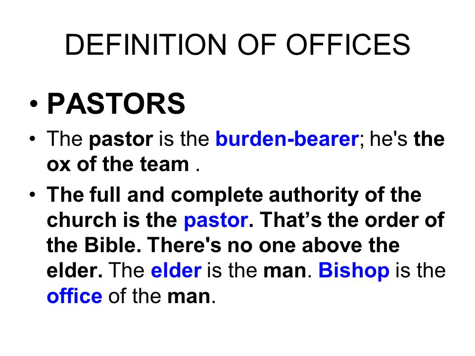 PASTORS The pastor is the burden-bearer; he's the ox of the team. The full and complete authority of the church is the pastor. Thats the order of the